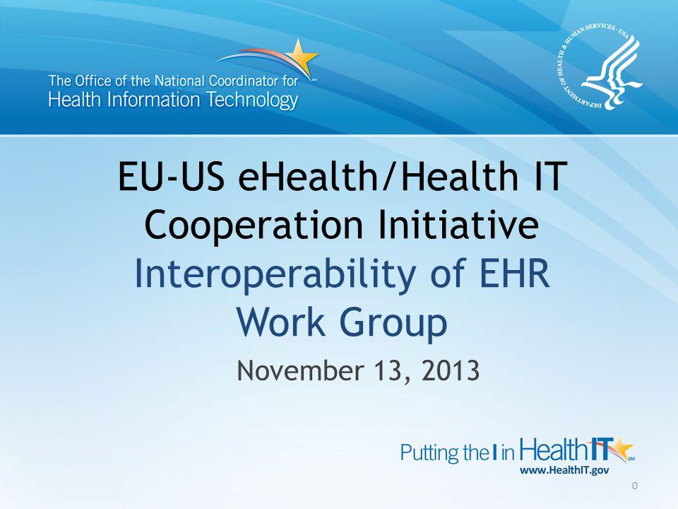 EU-US eHealth/Health IT Cooperation Initiative Interoperability of EHR Work Group November 13, 2013 0