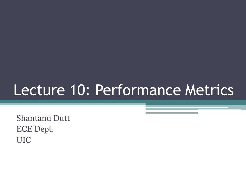 Lecture 10: Performance Metrics Shantanu Dutt ECE Dept. UIC