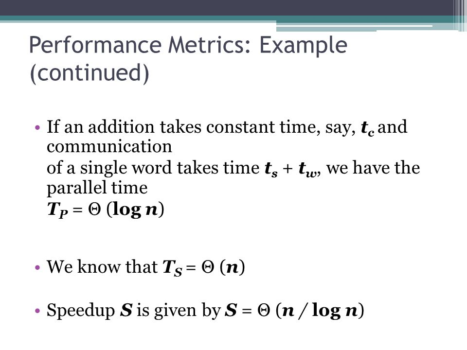 Performance Metrics: Example (continued) If an addition takes constant time, say, t c and communication of a single word takes time t s + t w, we have the parallel time T P = Θ (log n) We know that T S = Θ (n) Speedup S is given by S = Θ (n / log n)