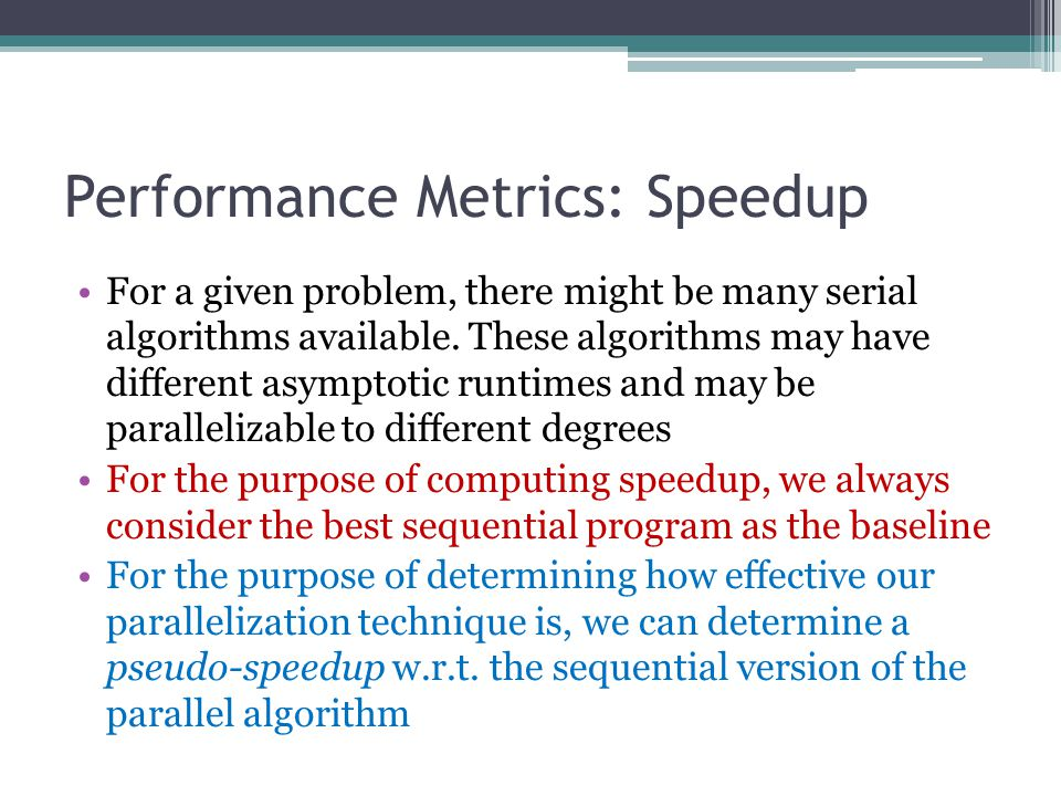 Performance Metrics: Speedup For a given problem, there might be many serial algorithms available.
