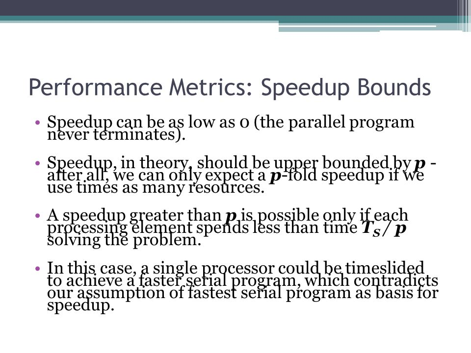 Performance Metrics: Speedup Bounds Speedup can be as low as 0 (the parallel program never terminates).