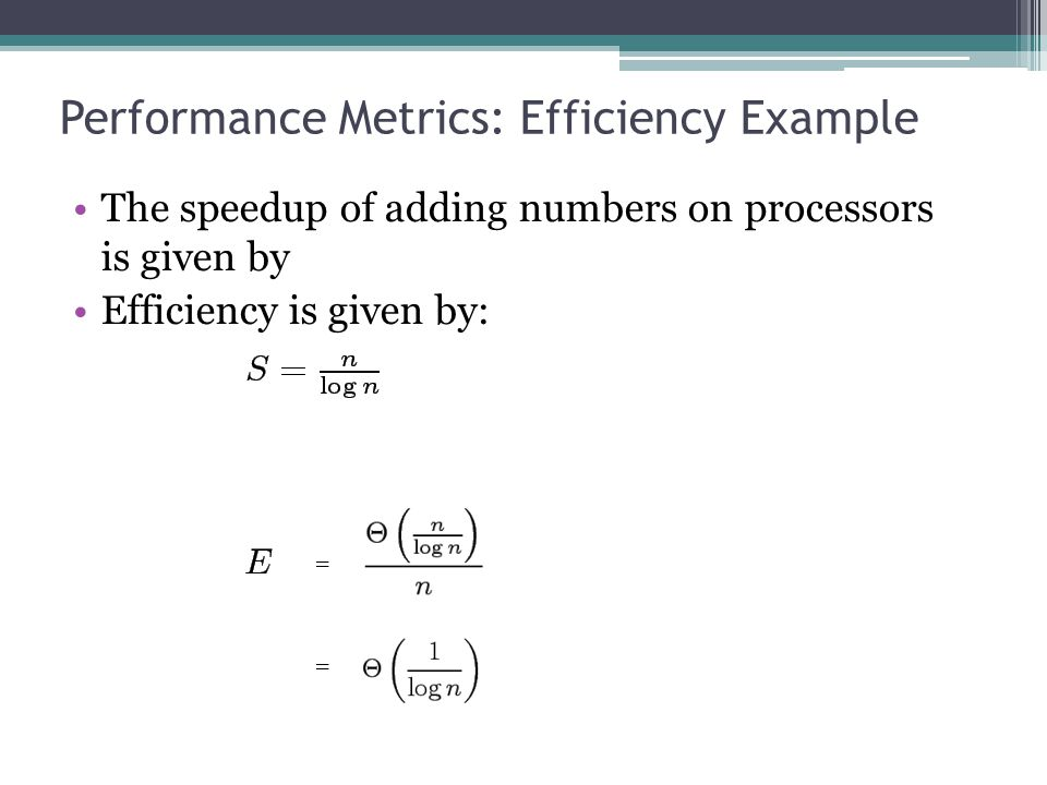 Performance Metrics: Efficiency Example The speedup of adding numbers on processors is given by Efficiency is given by: = =