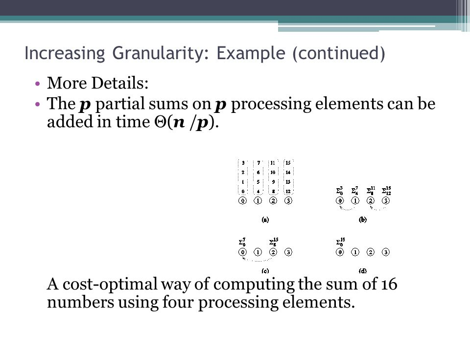 Increasing Granularity: Example (continued) More Details: The p partial sums on p processing elements can be added in time Θ(n /p).