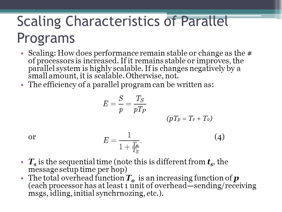 Scaling Characteristics of Parallel Programs Scaling: How does performance remain stable or change as the # of processors is increased.