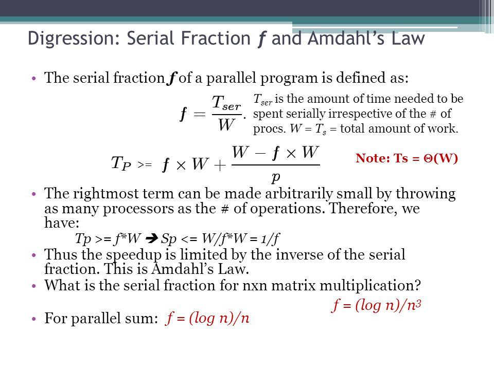 Digression: Serial Fraction f and Amdahl's Law The serial fraction f of a parallel program is defined as: The rightmost term can be made arbitrarily small by throwing as many processors as the # of operations.
