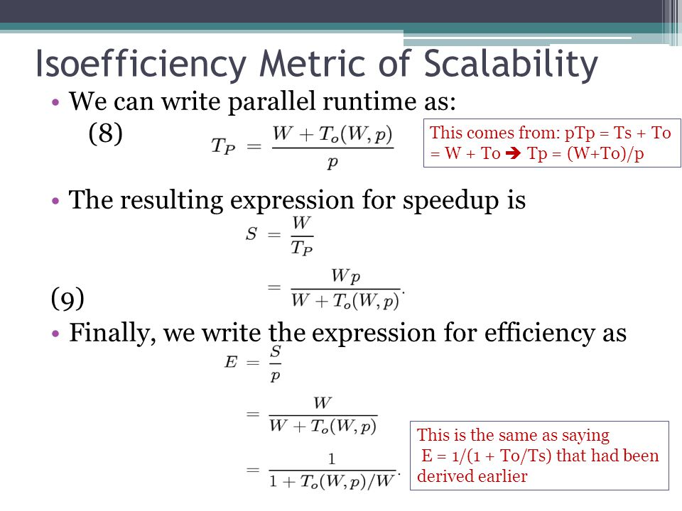 Isoefficiency Metric of Scalability We can write parallel runtime as: (8) The resulting expression for speedup is (9) Finally, we write the expression for efficiency as This comes from: pTp = Ts + To = W + To  Tp = (W+To)/p This is the same as saying E = 1/(1 + To/Ts) that had been derived earlier