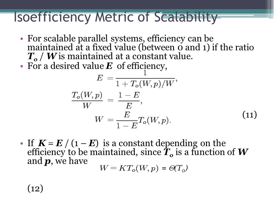 Isoefficiency Metric of Scalability For scalable parallel systems, efficiency can be maintained at a fixed value (between 0 and 1) if the ratio T o / W is maintained at a constant value.