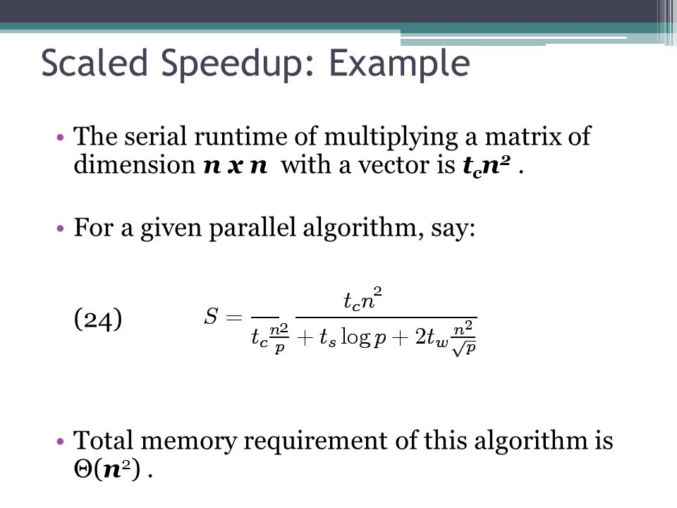 Scaled Speedup: Example The serial runtime of multiplying a matrix of dimension n x n with a vector is t c n 2.