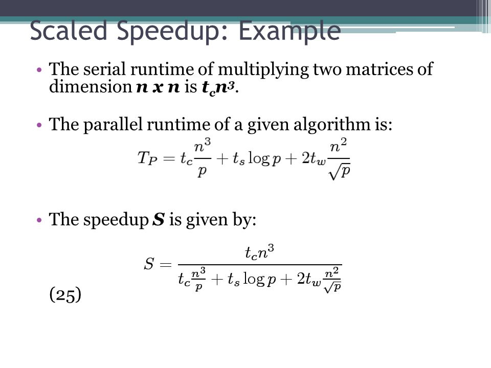 Scaled Speedup: Example The serial runtime of multiplying two matrices of dimension n x n is t c n 3.