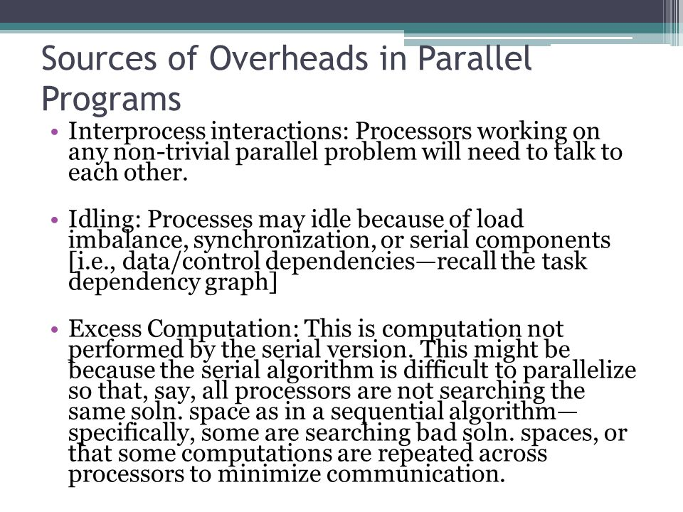 Sources of Overheads in Parallel Programs Interprocess interactions: Processors working on any non-trivial parallel problem will need to talk to each other.