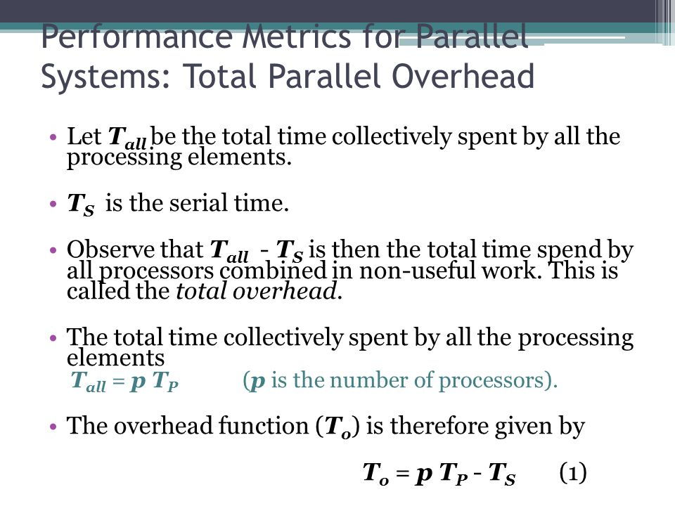 Performance Metrics for Parallel Systems: Total Parallel Overhead Let T all be the total time collectively spent by all the processing elements.