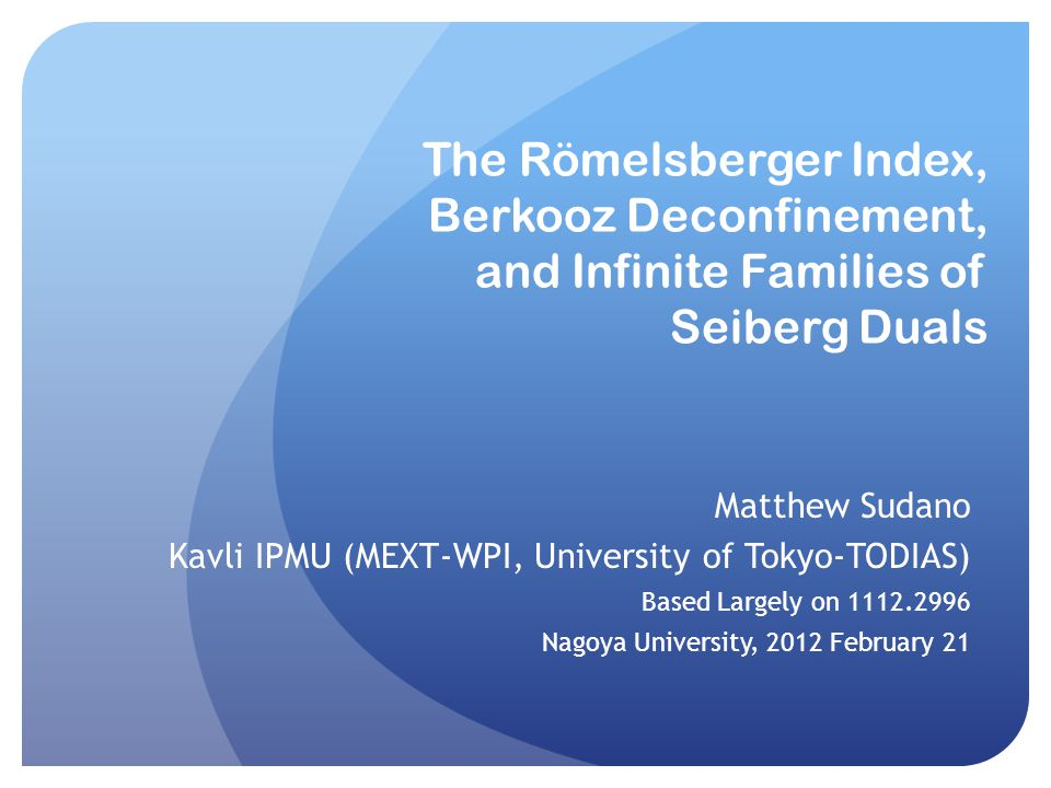 The Römelsberger Index, Berkooz Deconfinement, and Infinite Families of Seiberg Duals Matthew Sudano Kavli IPMU (MEXT-WPI, University of Tokyo-TODIAS) Based Largely on 1112.2996 Nagoya University, 2012 February 21