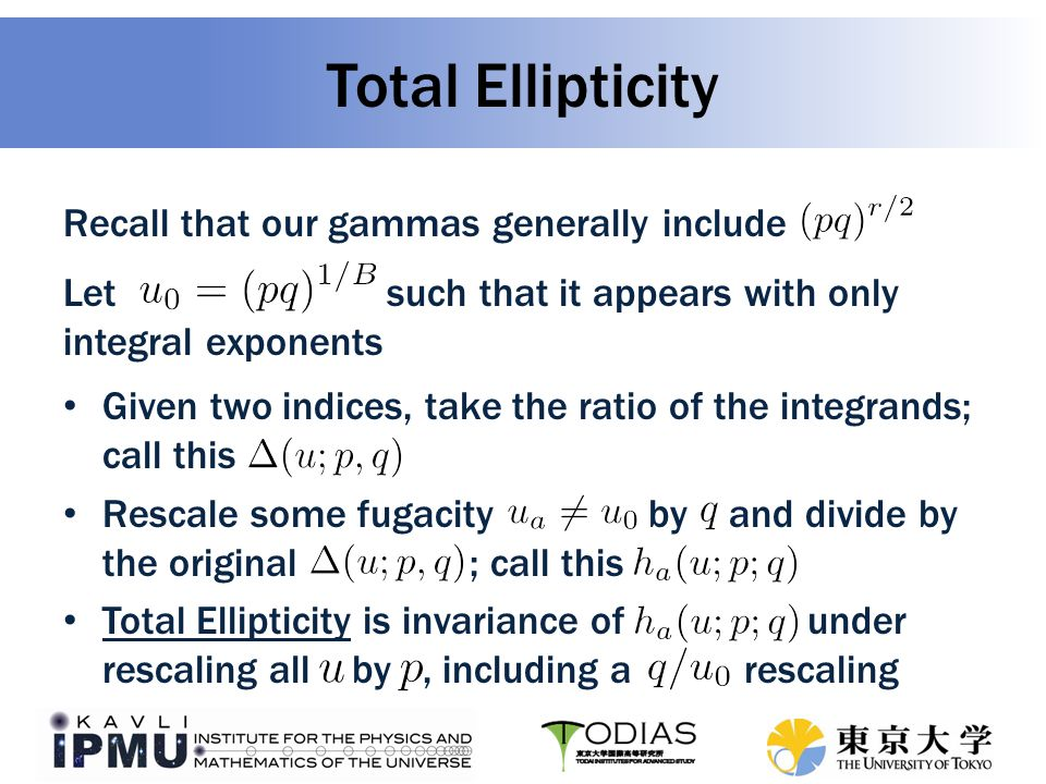 Total Ellipticity Recall that our gammas generally include Let such that it appears with only integral exponents Given two indices, take the ratio of the integrands; call this Rescale some fugacity by and divide by the original ; call this Total Ellipticity is invariance of under rescaling all by, including a rescaling