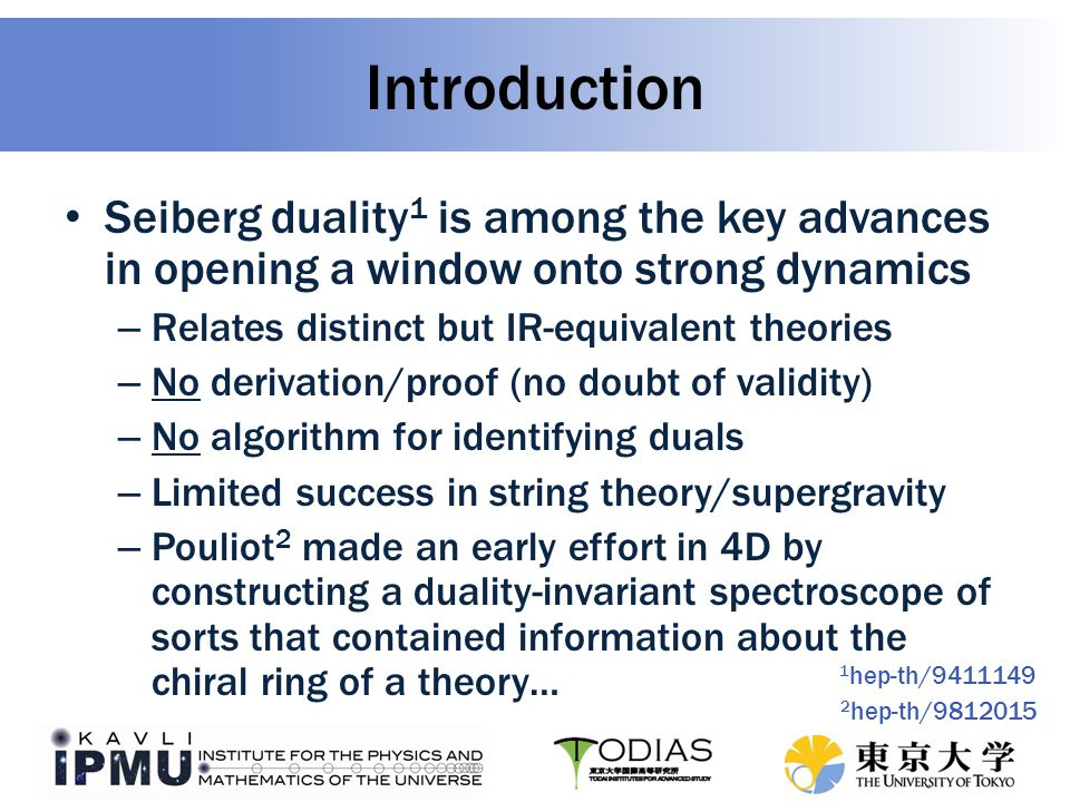 Seiberg duality 1 is among the key advances in opening a window onto strong dynamics – Relates distinct but IR-equivalent theories – No derivation/proof (no doubt of validity) – No algorithm for identifying duals – Limited success in string theory/supergravity – Pouliot 2 made an early effort in 4D by constructing a duality-invariant spectroscope of sorts that contained information about the chiral ring of a theory… Introduction 1 hep-th/9411149 2 hep-th/9812015