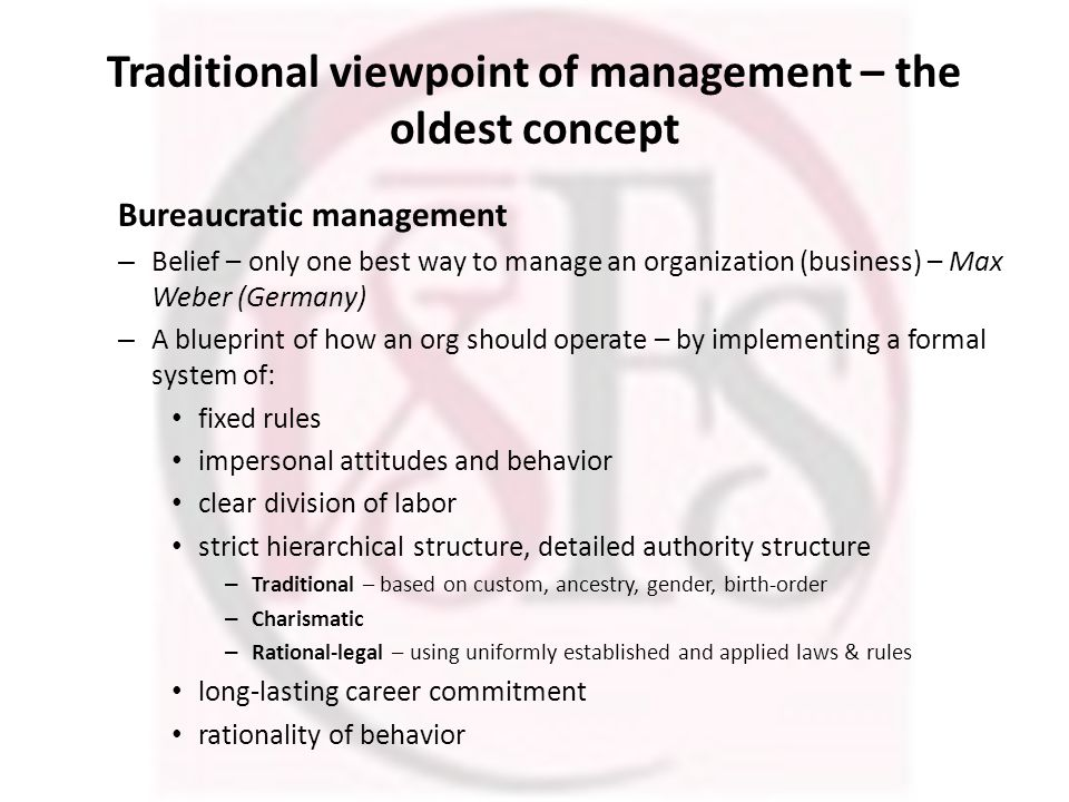 Traditional viewpoint of management – the oldest concept Bureaucratic management – Belief – only one best way to manage an organization (business) – M