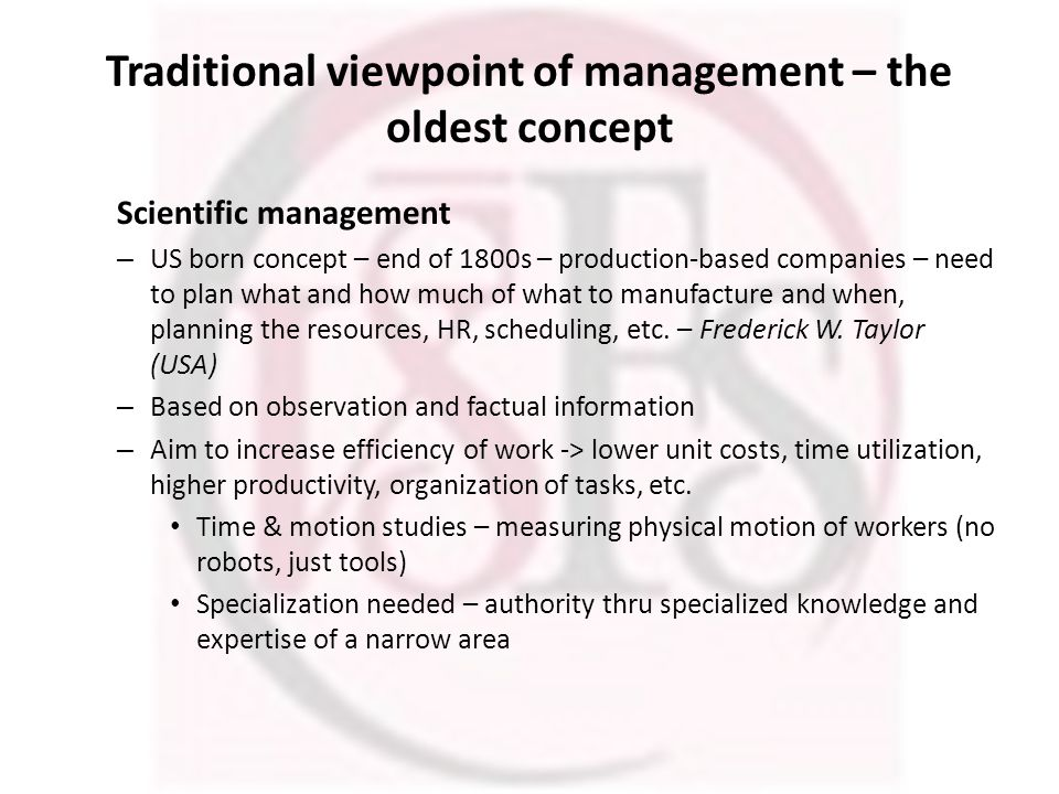 Traditional viewpoint of management – the oldest concept Scientific management – US born concept – end of 1800s – production-based companies – need to