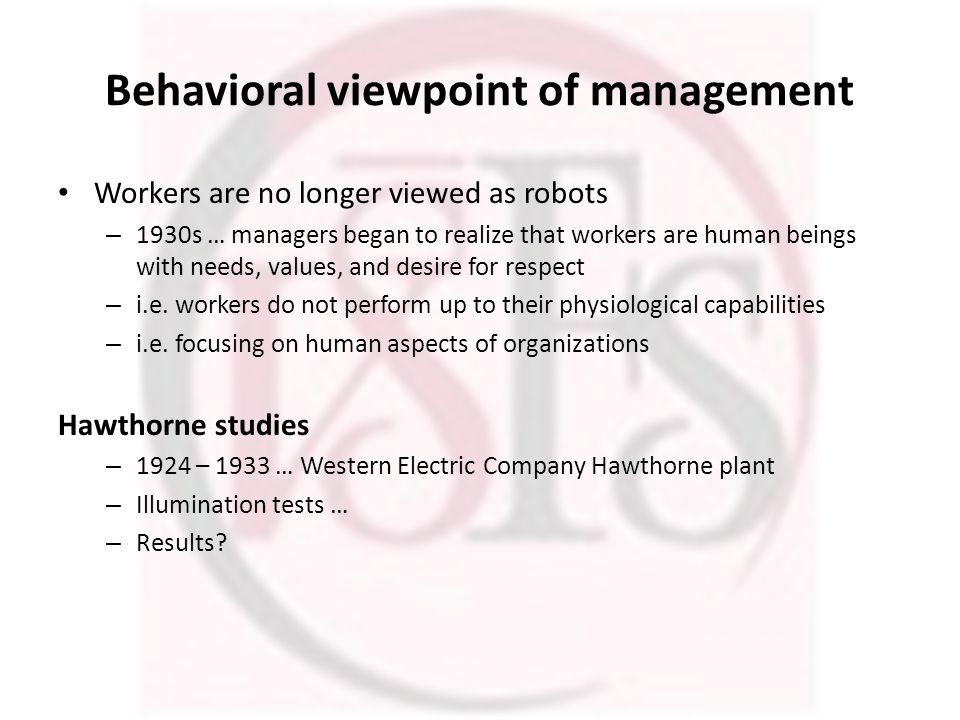 Behavioral viewpoint of management Workers are no longer viewed as robots – 1930s … managers began to realize that workers are human beings with needs