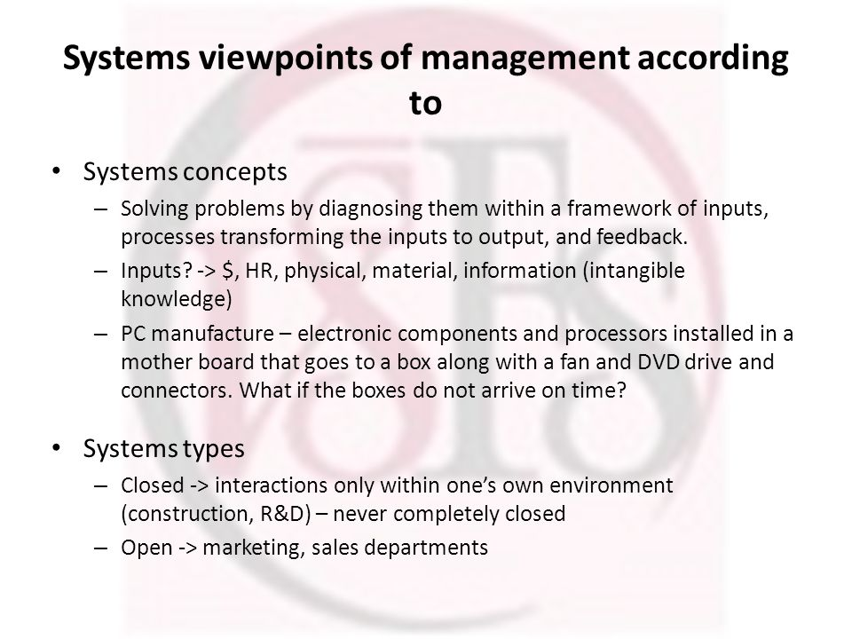 Systems viewpoints of management according to Systems concepts – Solving problems by diagnosing them within a framework of inputs, processes transforming the inputs to output, and feedback.