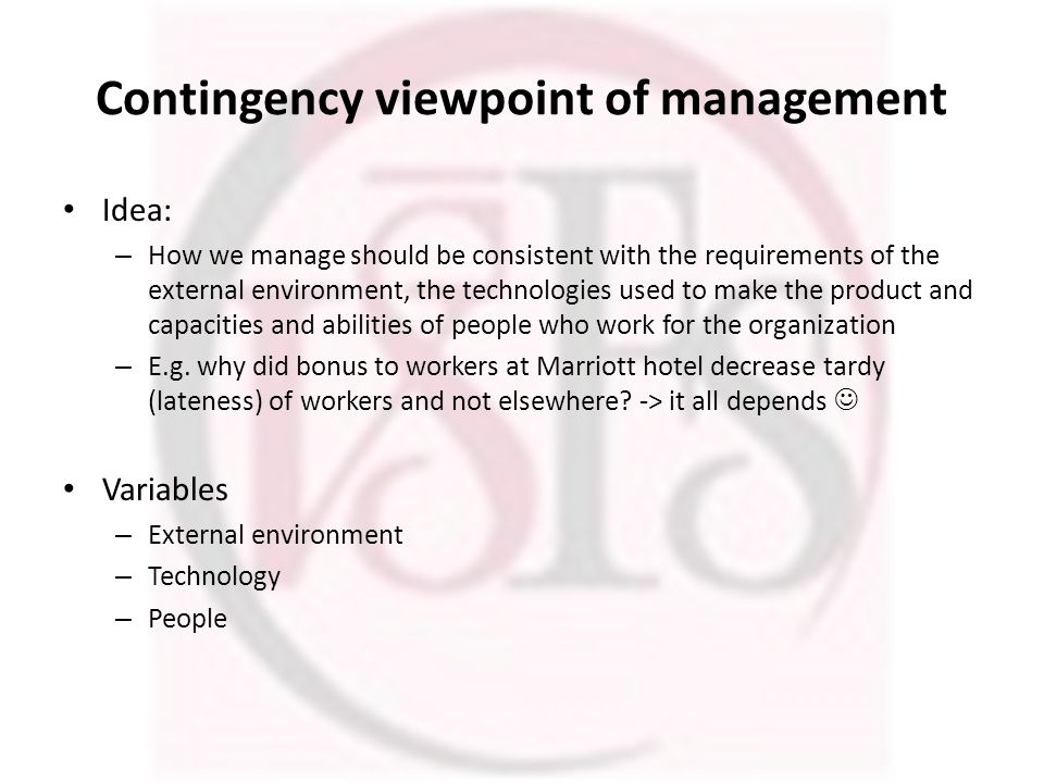 Contingency viewpoint of management Idea: – How we manage should be consistent with the requirements of the external environment, the technologies used to make the product and capacities and abilities of people who work for the organization – E.g.