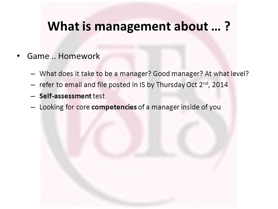 What is management about … ? Game.. Homework – What does it take to be a manager? Good manager? At what level? – refer to email and file posted in IS