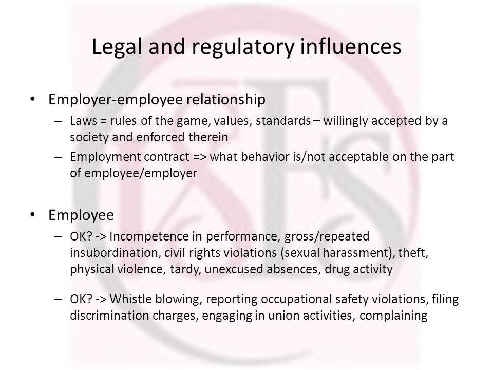 Legal and regulatory influences Employer-employee relationship – Laws = rules of the game, values, standards – willingly accepted by a society and enf