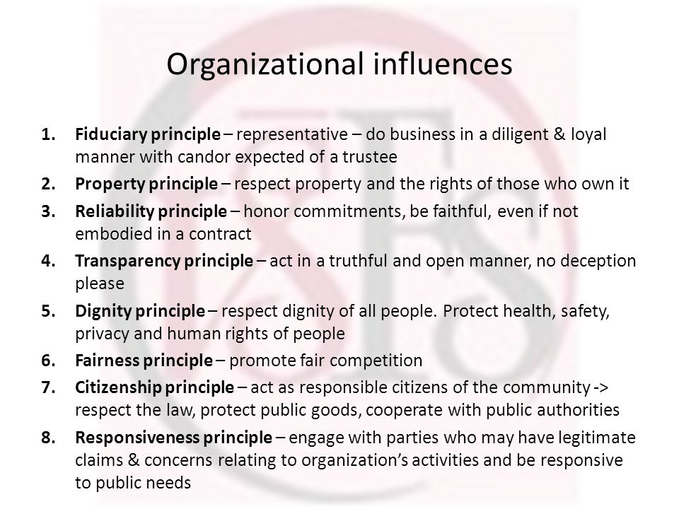 Organizational influences 1.Fiduciary principle – representative – do business in a diligent & loyal manner with candor expected of a trustee 2.Property principle – respect property and the rights of those who own it 3.Reliability principle – honor commitments, be faithful, even if not embodied in a contract 4.Transparency principle – act in a truthful and open manner, no deception please 5.Dignity principle – respect dignity of all people.
