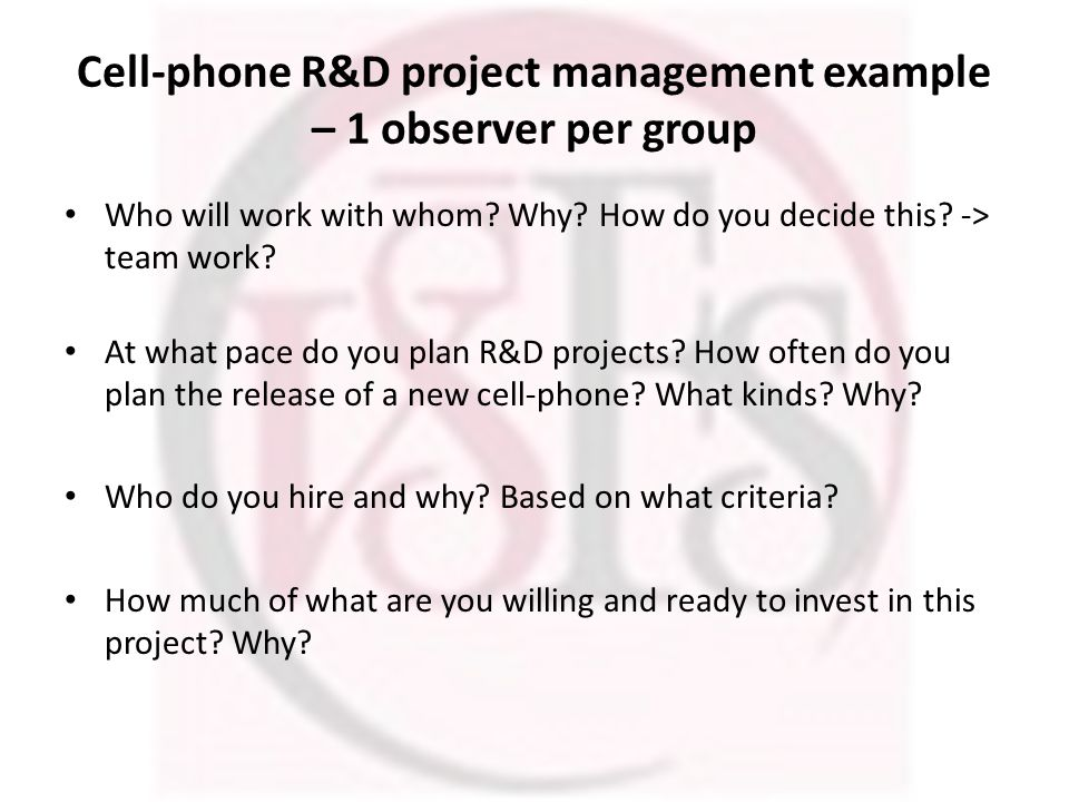 Cell-phone R&D project management example – 1 observer per group Who will work with whom? Why? How do you decide this? -> team work? At what pace do y