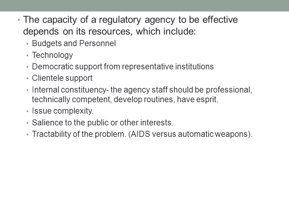 The capacity of a regulatory agency to be effective depends on its resources, which include: Budgets and Personnel Technology Democratic support from representative institutions Clientele support Internal constituency- the agency staff should be professional, technically competent, develop routines, have esprit.