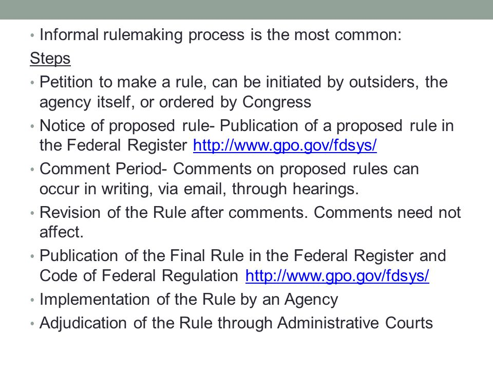 Informal rulemaking process is the most common: Steps Petition to make a rule, can be initiated by outsiders, the agency itself, or ordered by Congress Notice of proposed rule- Publication of a proposed rule in the Federal Register http://www.gpo.gov/fdsys/http://www.gpo.gov/fdsys/ Comment Period- Comments on proposed rules can occur in writing, via email, through hearings.