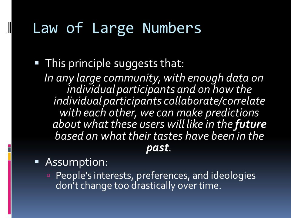Law of Large Numbers  This principle suggests that: In any large community, with enough data on individual participants and on how the individual participants collaborate/correlate with each other, we can make predictions about what these users will like in the future based on what their tastes have been in the past.