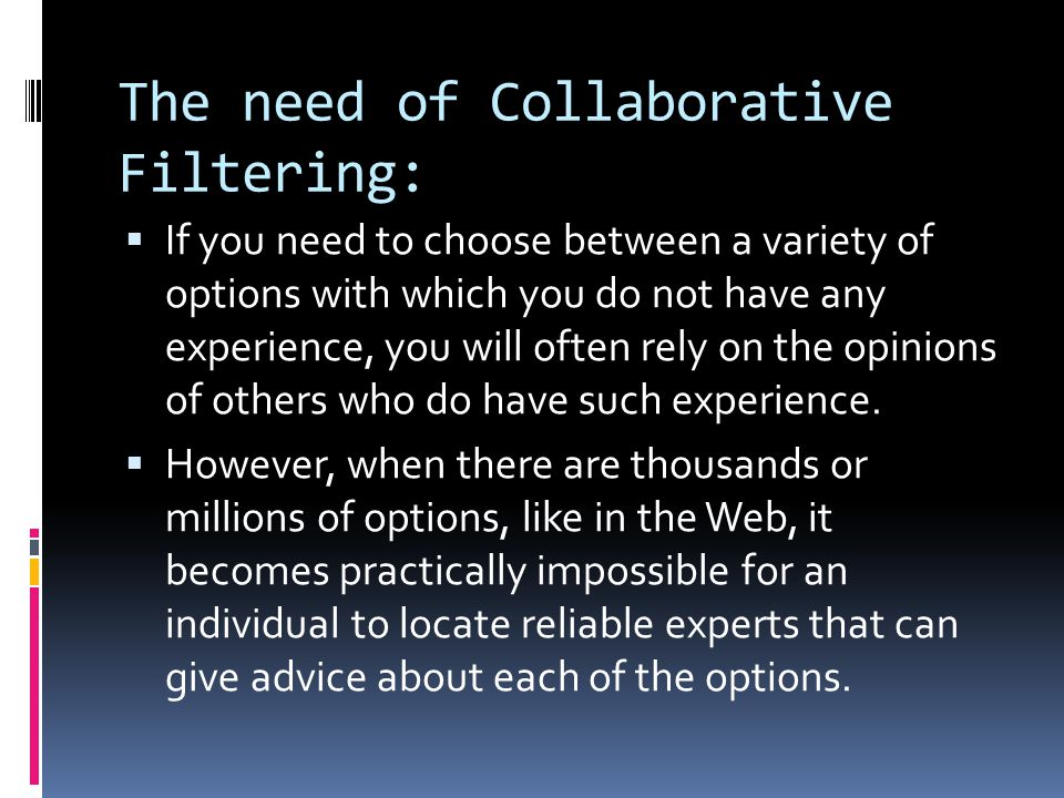 The need of Collaborative Filtering:  If you need to choose between a variety of options with which you do not have any experience, you will often rely on the opinions of others who do have such experience.