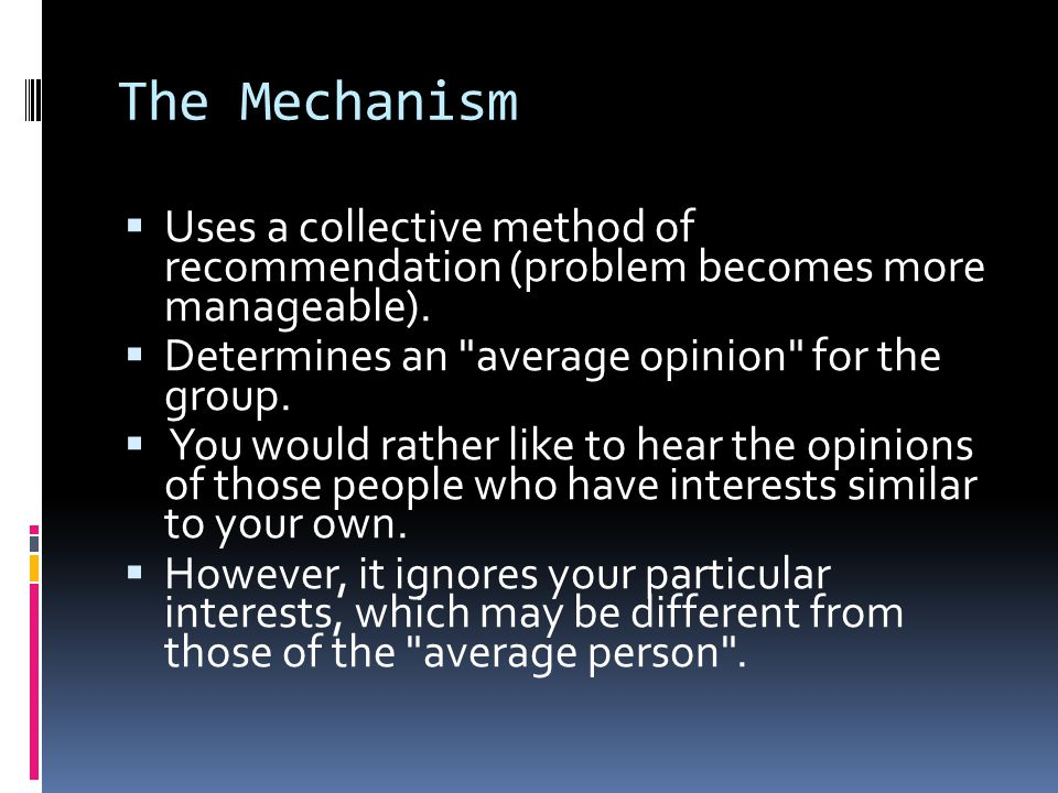 The Mechanism  Uses a collective method of recommendation (problem becomes more manageable).