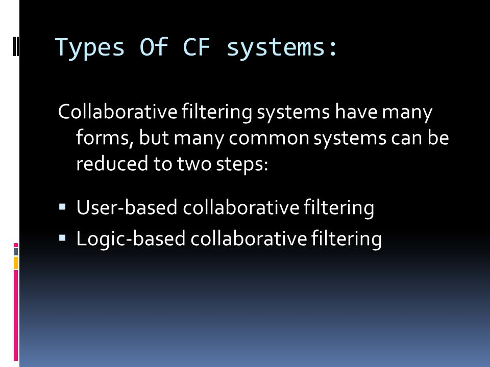 Types Of CF systems: Collaborative filtering systems have many forms, but many common systems can be reduced to two steps:  User-based collaborative filtering  Logic-based collaborative filtering