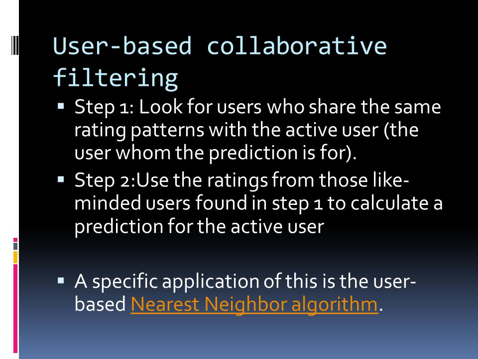 User-based collaborative filtering  Step 1: Look for users who share the same rating patterns with the active user (the user whom the prediction is for).