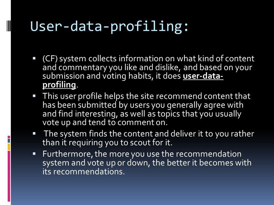 User-data-profiling:  (CF) system collects information on what kind of content and commentary you like and dislike, and based on your submission and voting habits, it does user-data- profiling.