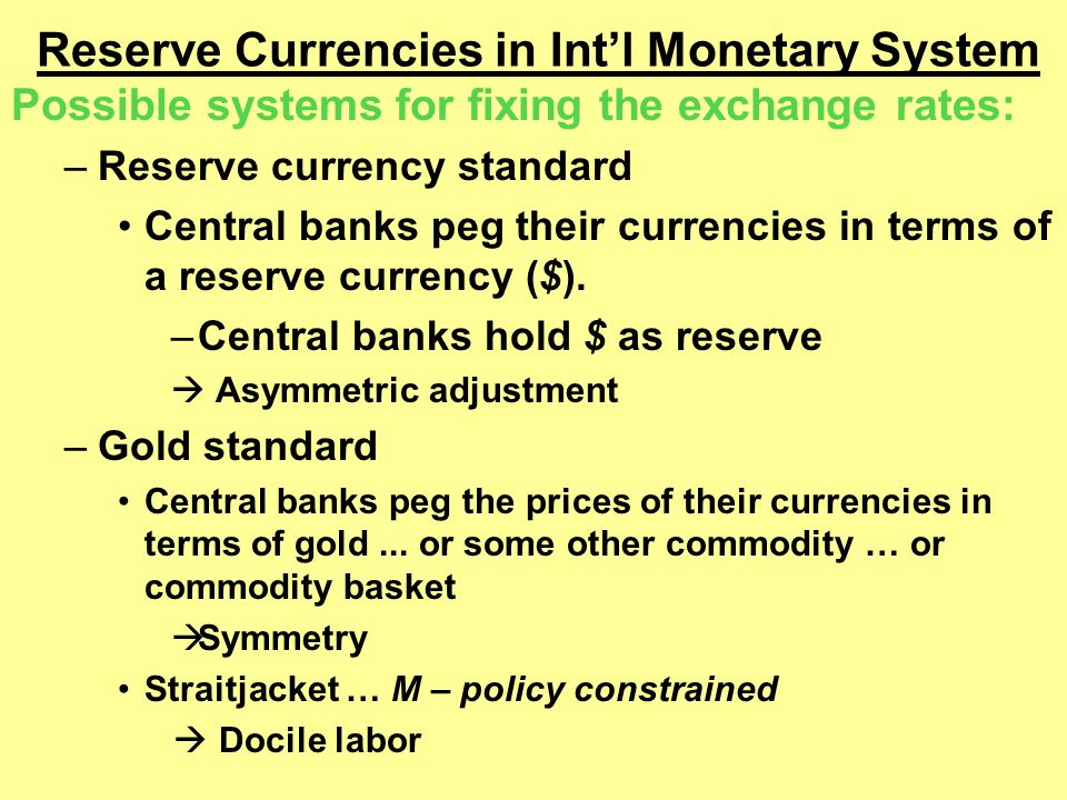 Reserve Currencies in Int'l Monetary System Possible systems for fixing the exchange rates: –Reserve currency standard Central banks peg their currencies in terms of a reserve currency ($).