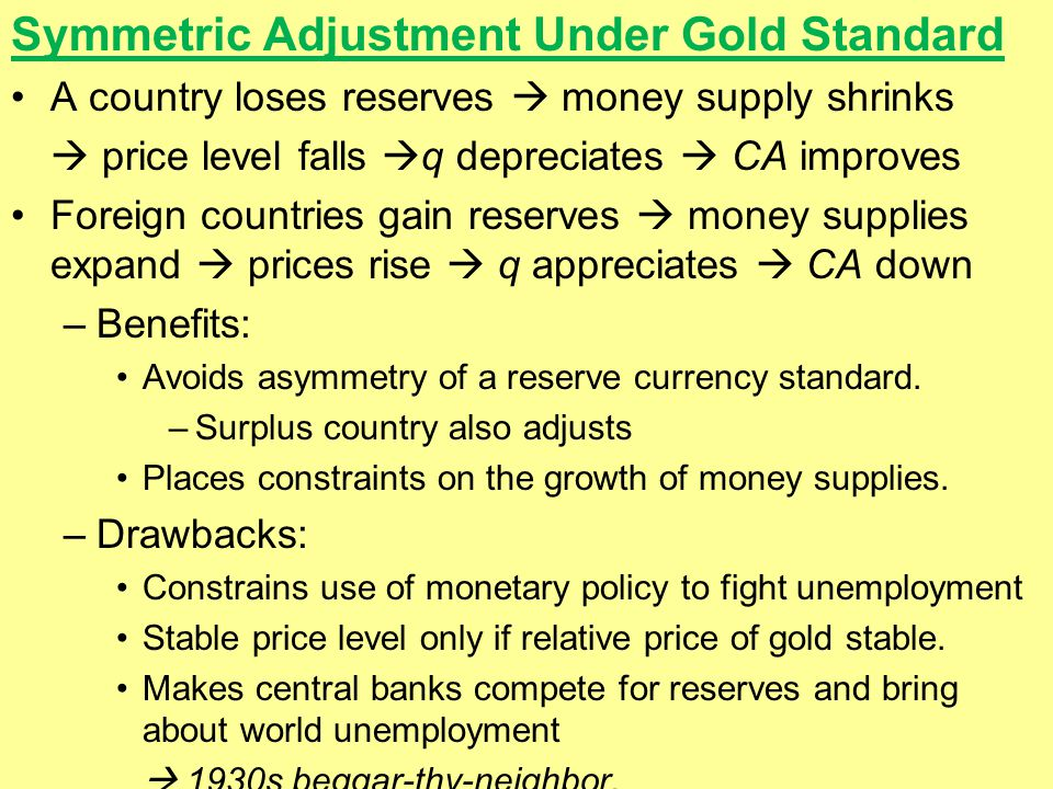 Symmetric Adjustment Under Gold Standard A country loses reserves  money supply shrinks  price level falls  q depreciates  CA improves Foreign countries gain reserves  money supplies expand  prices rise  q appreciates  CA down –Benefits: Avoids asymmetry of a reserve currency standard.