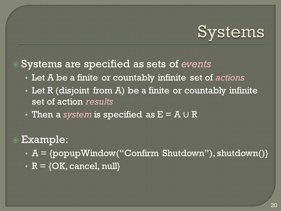  Systems are specified as sets of events Let A be a finite or countably infinite set of actions Let R (disjoint from A) be a finite or countably infi