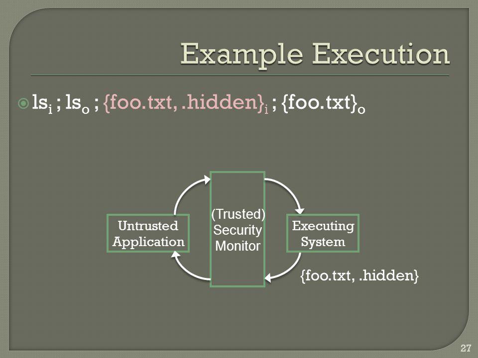  ls i ; ls o ; {foo.txt,.hidden} i ; {foo.txt} o Untrusted Application Executing System (Trusted) Security Monitor {foo.txt,.hidden} 27