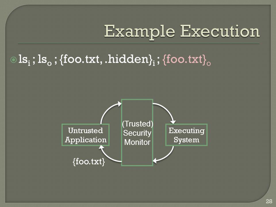  ls i ; ls o ; {foo.txt,.hidden} i ; {foo.txt} o Untrusted Application Executing System (Trusted) Security Monitor {foo.txt} 28