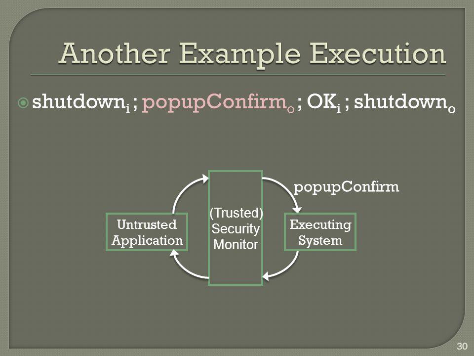  shutdown i ; popupConfirm o ; OK i ; shutdown o Untrusted Application Executing System (Trusted) Security Monitor popupConfirm 30