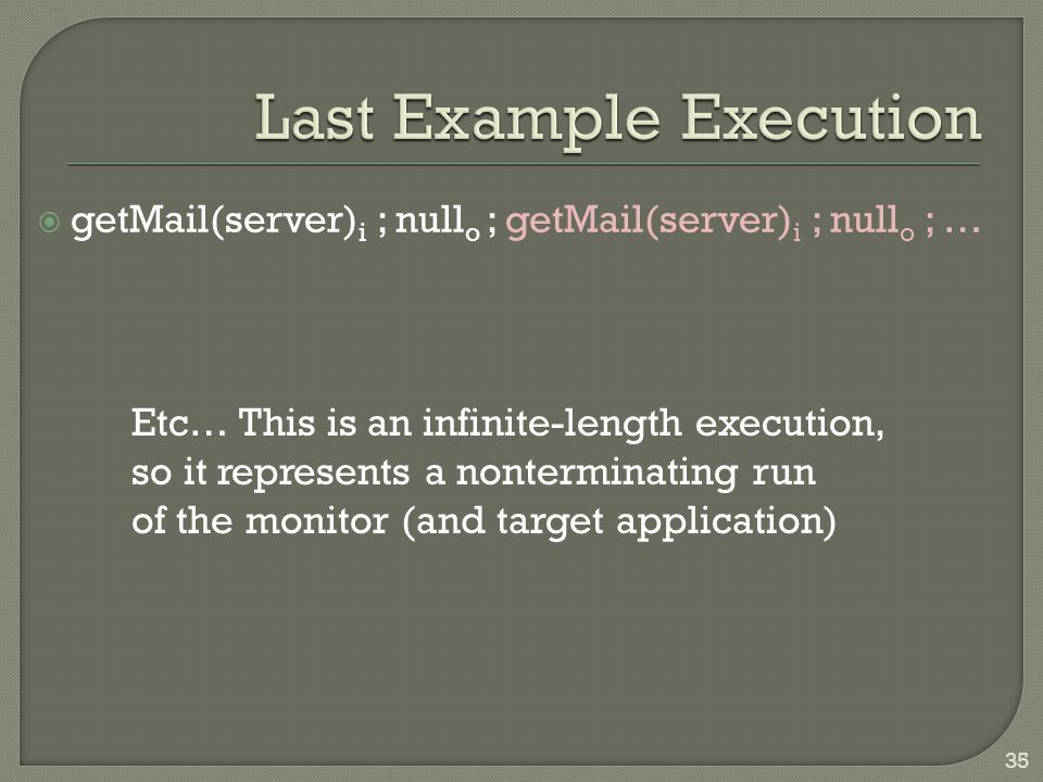  getMail(server) i ; null o ; getMail(server) i ; null o ; … 35 Etc… This is an infinite-length execution, so it represents a nonterminating run of t