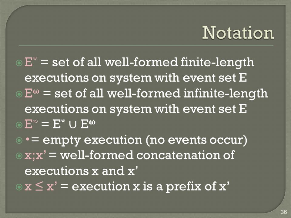  E * = set of all well-formed finite-length executions on system with event set E  E ω = set of all well-formed infinite-length executions on system with event set E  E ∞ = E * ∪ E ω  = empty execution (no events occur)  x;x' = well-formed concatenation of executions x and x'  x ≤ x' = execution x is a prefix of x' 36
