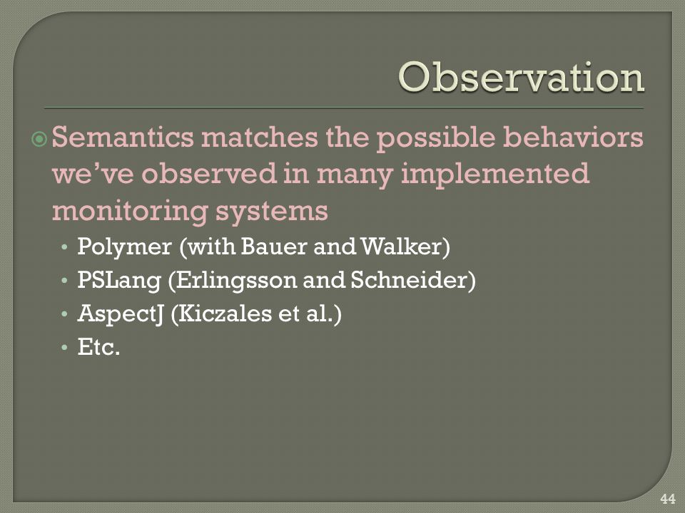  Semantics matches the possible behaviors we've observed in many implemented monitoring systems Polymer (with Bauer and Walker) PSLang (Erlingsson an