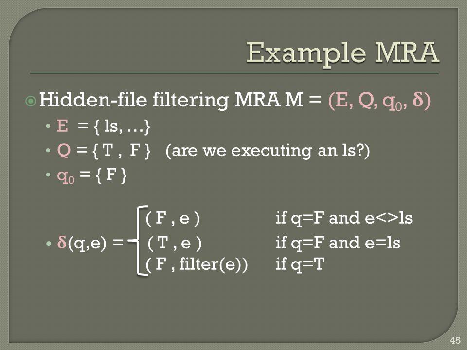  Hidden-file filtering MRA M = (E, Q, q 0, δ ) E = { ls, …} Q = { T, F } (are we executing an ls ) q 0 = { F } ( F, e ) if q=F and e<>ls δ (q,e) = ( T, e ) if q=F and e=ls ( F, filter(e)) if q=T 45