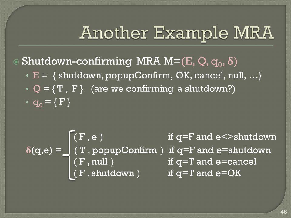  Shutdown-confirming MRA M=(E, Q, q 0, δ ) E = { shutdown, popupConfirm, OK, cancel, null, …} Q = { T, F } (are we confirming a shutdown ) q 0 = { F } ( F, e ) if q=F and e<>shutdown δ (q,e) = ( T, popupConfirm ) if q=F and e=shutdown ( F, null ) if q=T and e=cancel ( F, shutdown ) if q=T and e=OK 46