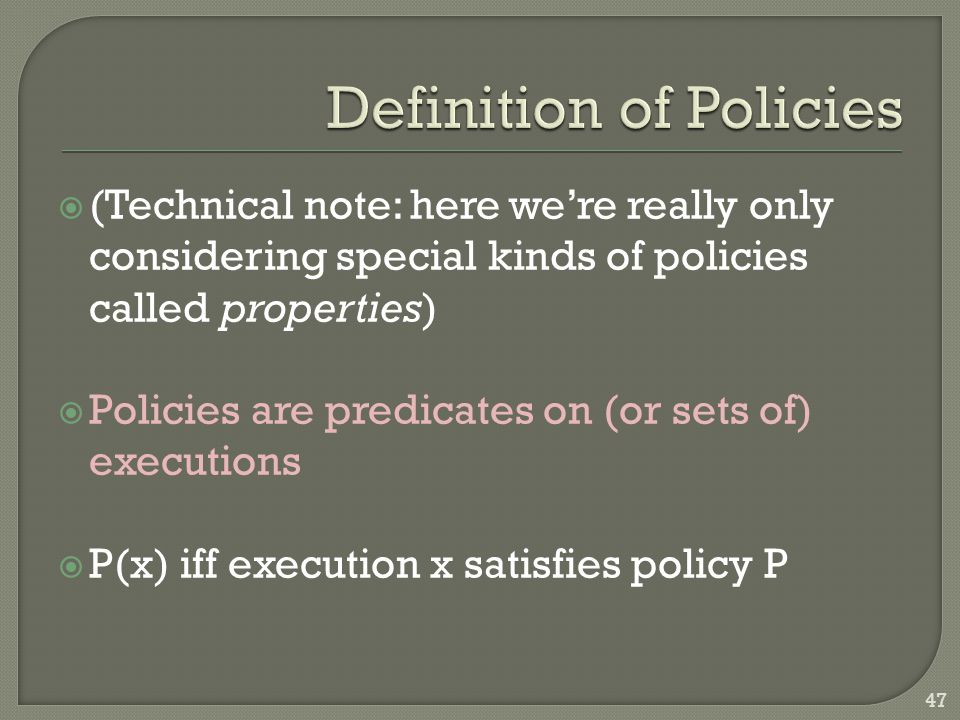  (Technical note: here we're really only considering special kinds of policies called properties)  Policies are predicates on (or sets of) execution