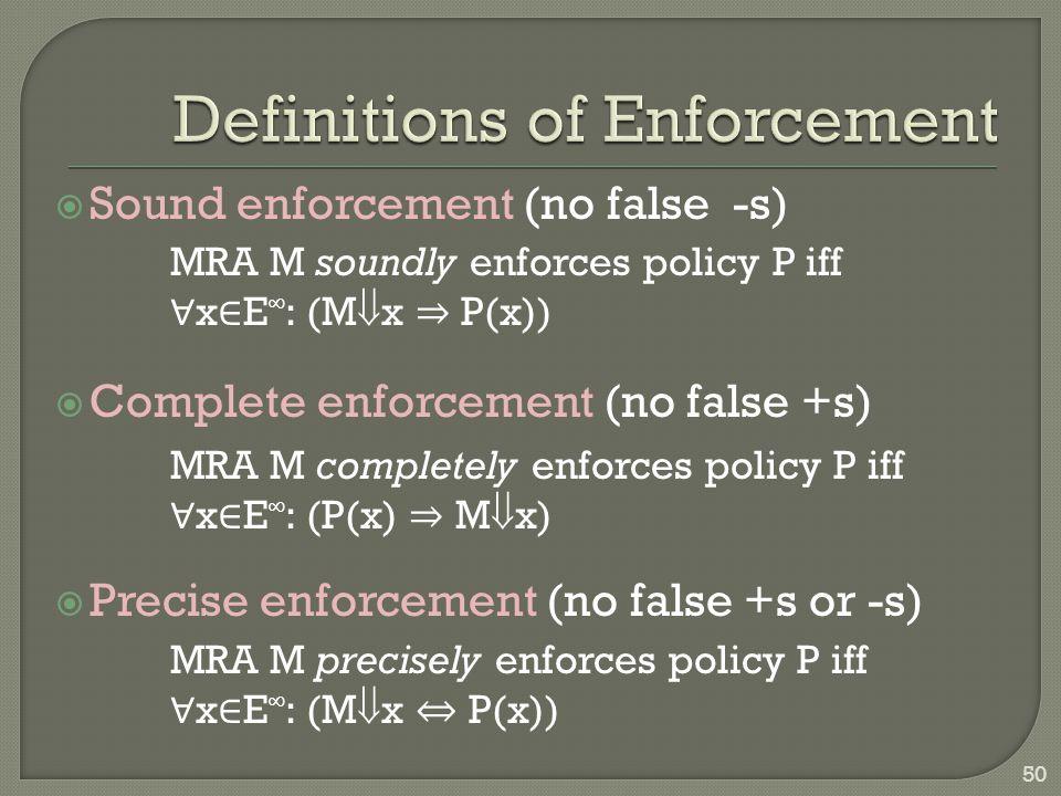  Sound enforcement (no false -s)  Complete enforcement (no false +s)  Precise enforcement (no false +s or -s) MRA M soundly enforces policy P iff ∀ x ∈ E ∞ : (M  x ⇒ P(x)) MRA M completely enforces policy P iff ∀ x ∈ E ∞ : (P(x) ⇒ M  x) MRA M precisely enforces policy P iff ∀ x ∈ E ∞ : (M  x ⇔ P(x)) 50