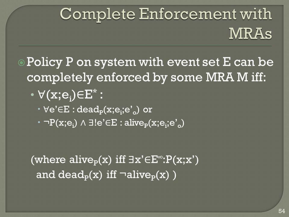  Policy P on system with event set E can be completely enforced by some MRA M iff: ∀ (x;e i ) ∈ E * :  ∀ e' ∈ E : dead P (x;e i ;e' o ) or  ¬P(x;e