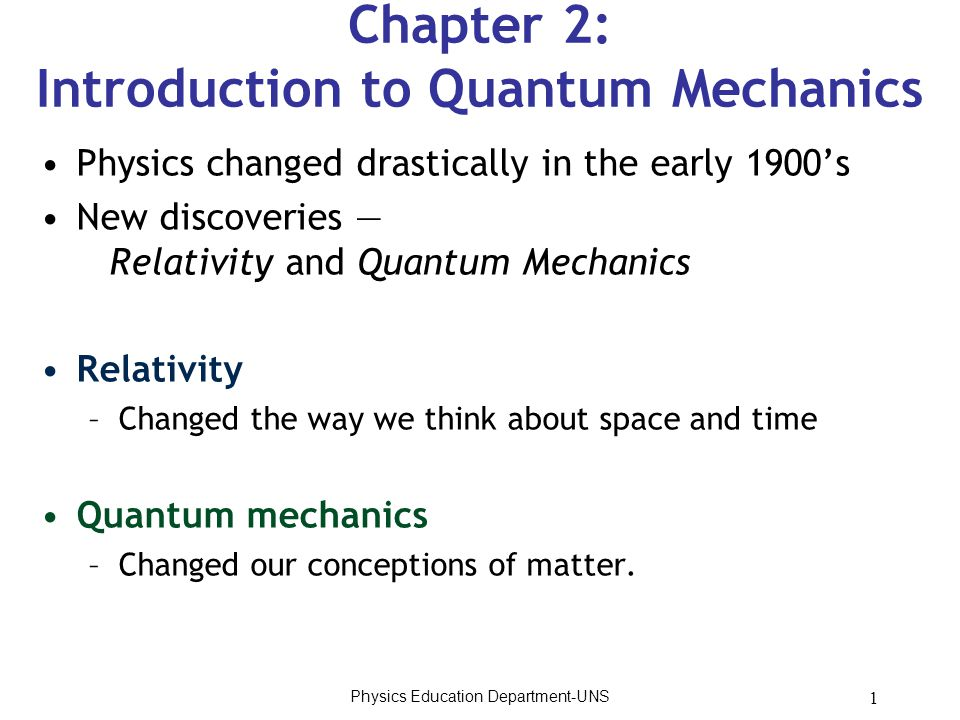 1 Chapter 2: Introduction to Quantum Mechanics Physics changed drastically in the early 1900's New discoveries — Relativity and Quantum Mechanics Relativity –Changed the way we think about space and time Quantum mechanics –Changed our conceptions of matter.